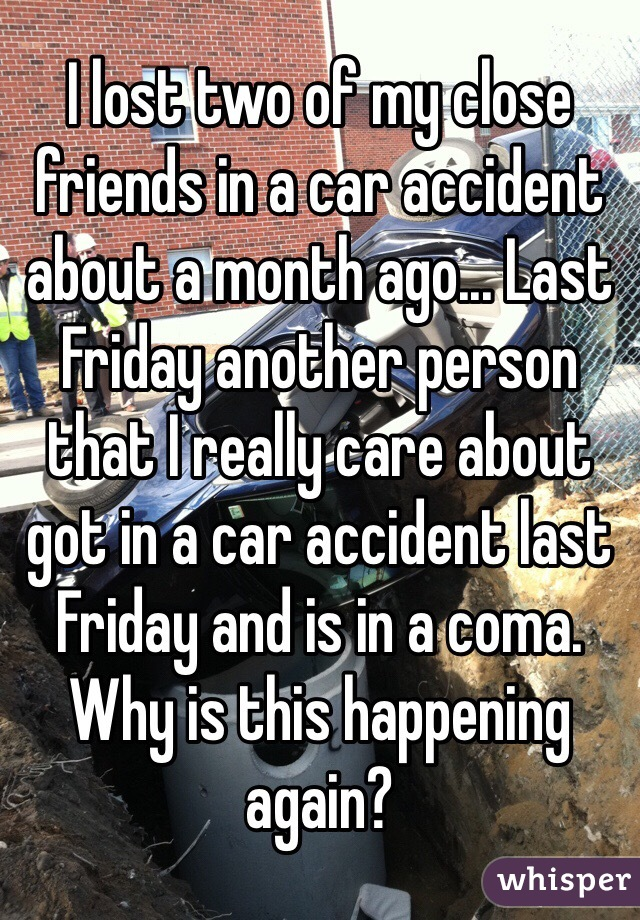 I lost two of my close friends in a car accident about a month ago... Last Friday another person that I really care about got in a car accident last Friday and is in a coma. Why is this happening again?