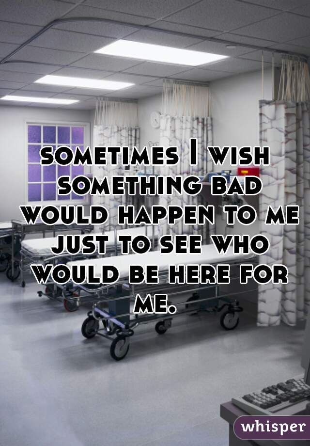 sometimes I wish something bad would happen to me just to see who would be here for me.