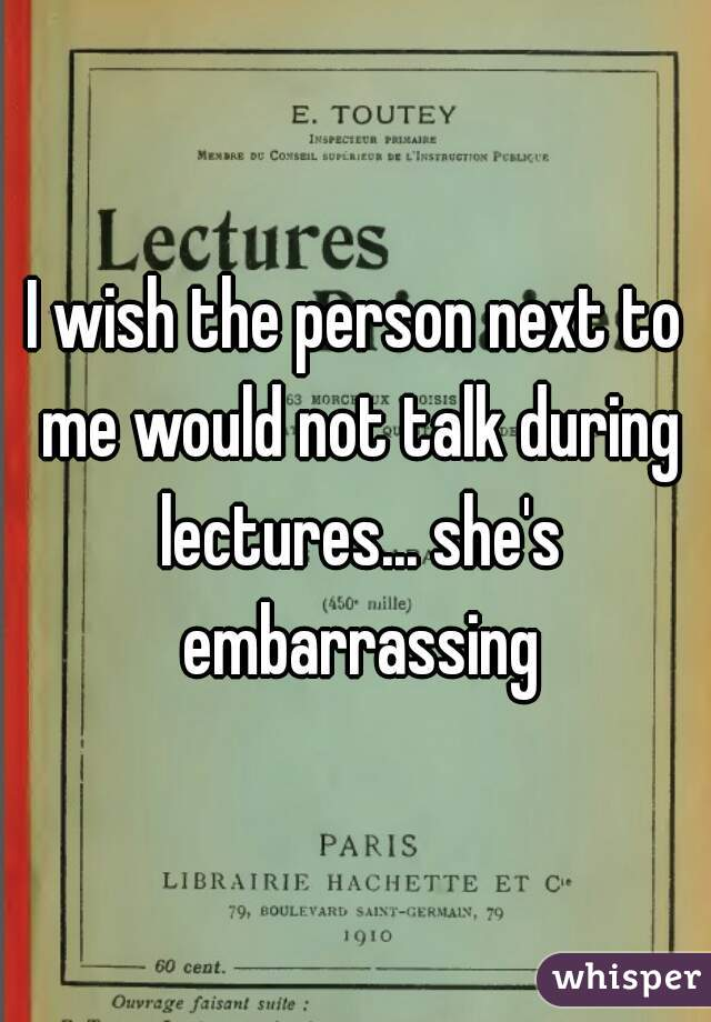 I wish the person next to me would not talk during lectures... she's embarrassing