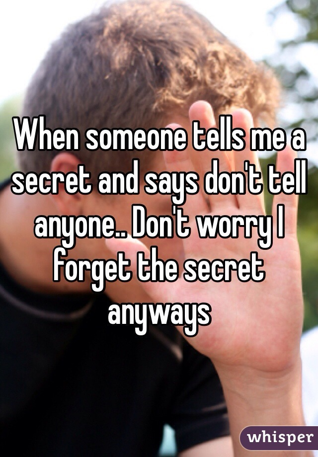 When someone tells me a secret and says don't tell anyone.. Don't worry I forget the secret anyways