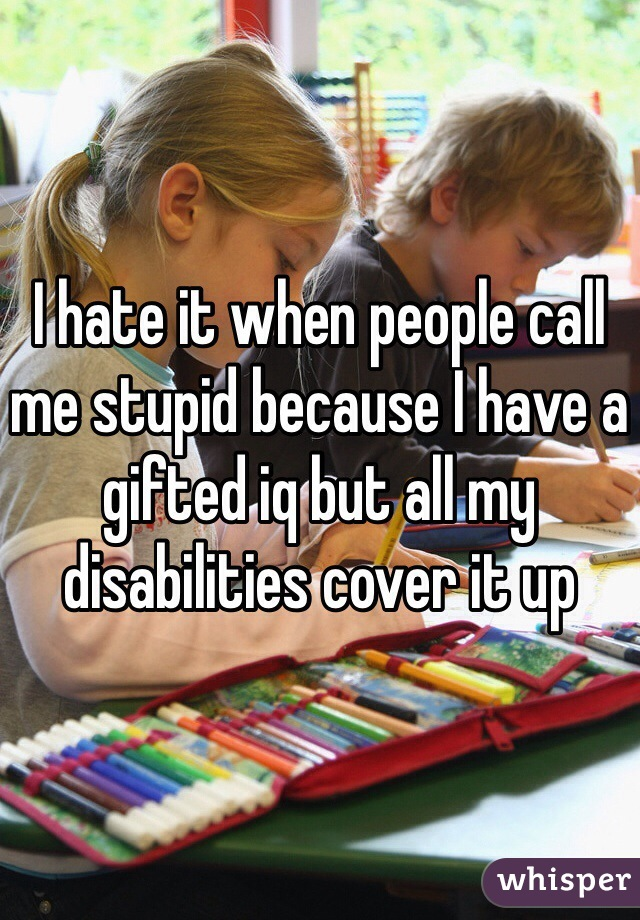 I hate it when people call me stupid because I have a gifted iq but all my disabilities cover it up