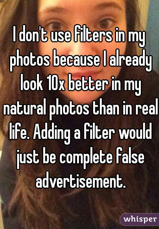I don't use filters in my photos because I already look 10x better in my natural photos than in real life. Adding a filter would just be complete false advertisement.