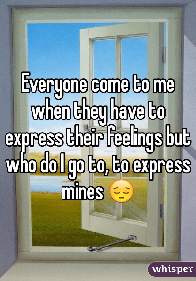 Everyone come to me when they have to express their feelings but who do I go to, to express mines 😔