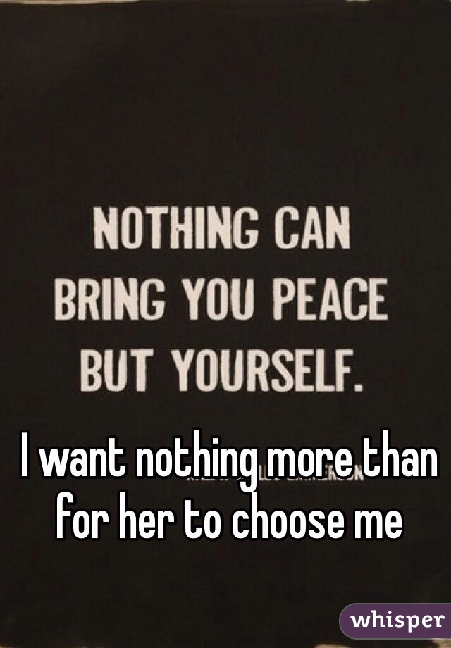 I want nothing more than for her to choose me