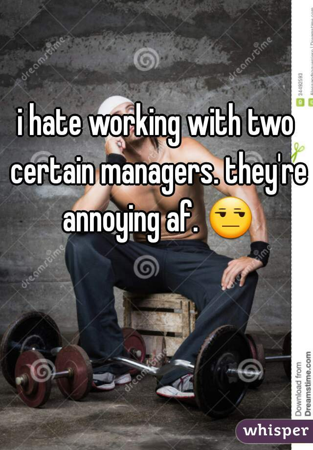 i hate working with two certain managers. they're annoying af. 😒