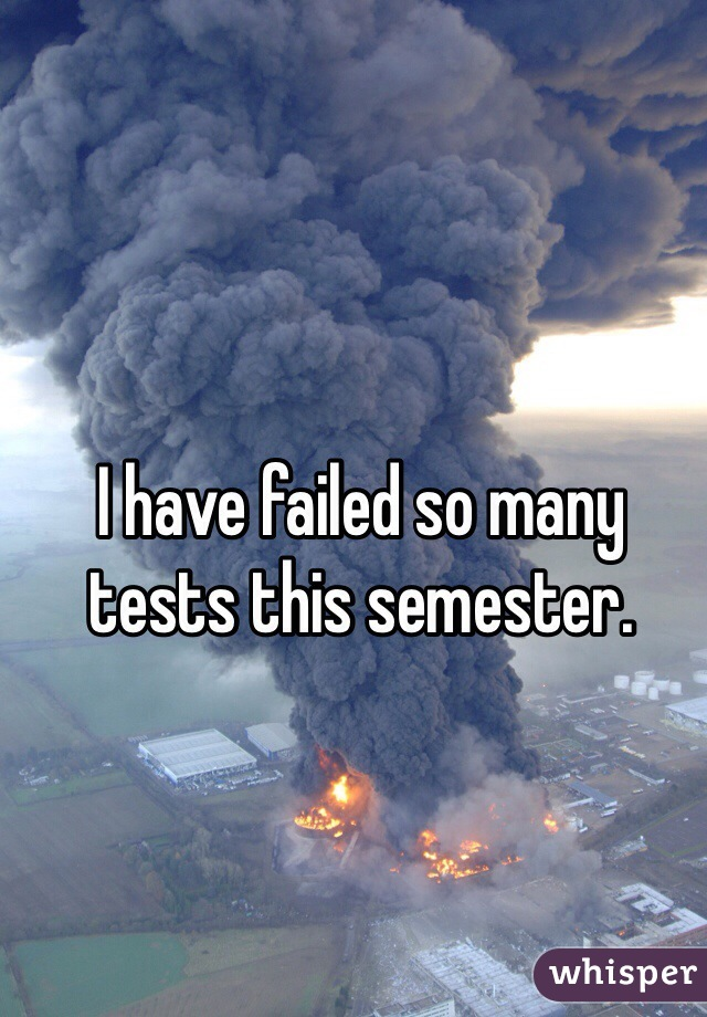 I have failed so many tests this semester.