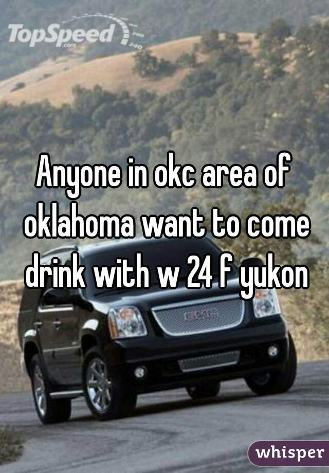 Anyone in okc area of oklahoma want to come drink with w 24 f yukon
