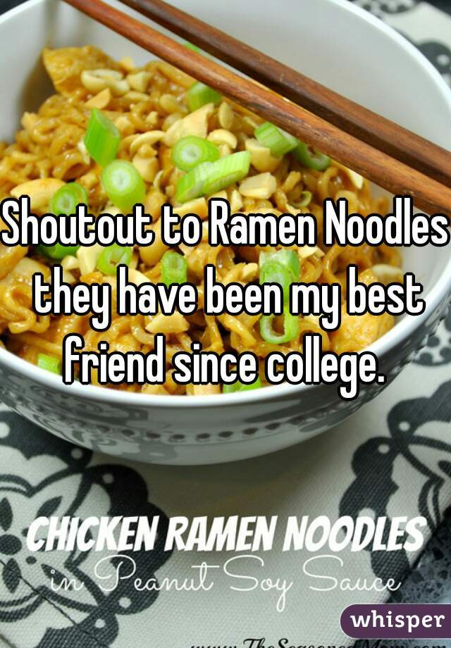 Shoutout to Ramen Noodles they have been my best friend since college.