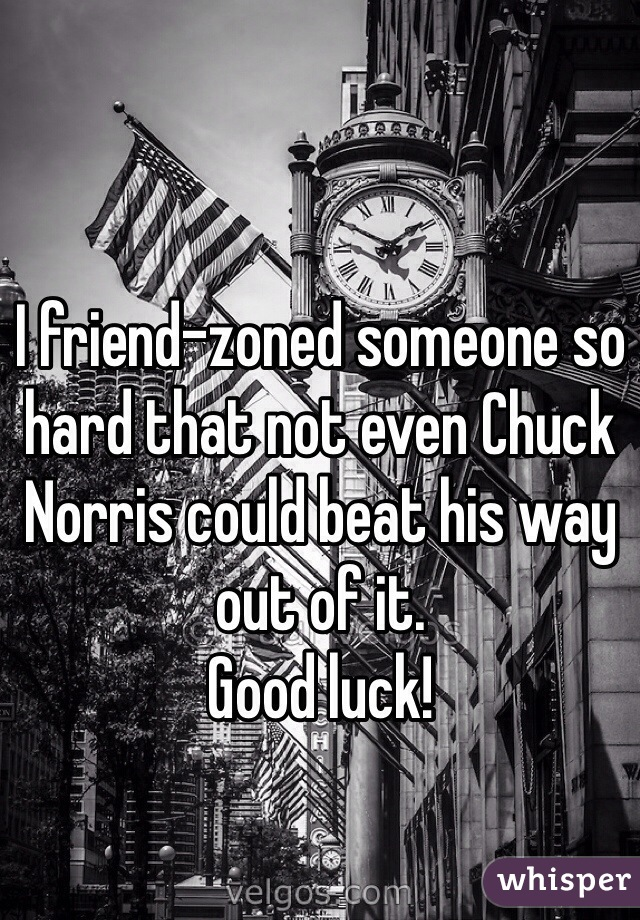 I friend-zoned someone so hard that not even Chuck Norris could beat his way out of it. Good luck!