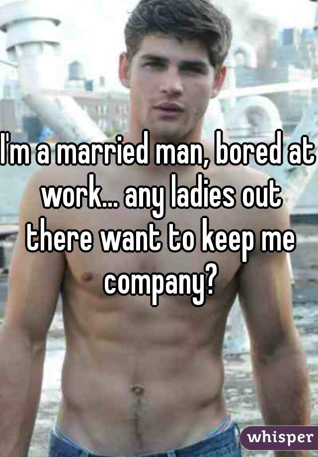 I'm a married man, bored at work... any ladies out there want to keep me company?