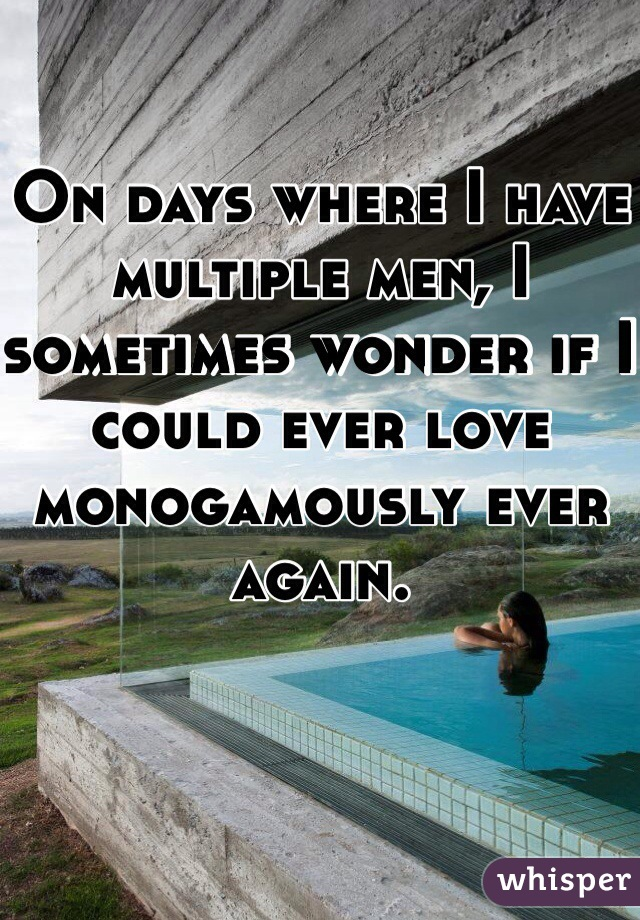 On days where I have multiple men, I sometimes wonder if I could ever love monogamously ever again.