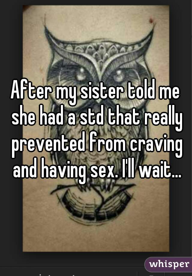 After my sister told me she had a std that really prevented from craving and having sex. I'll wait...