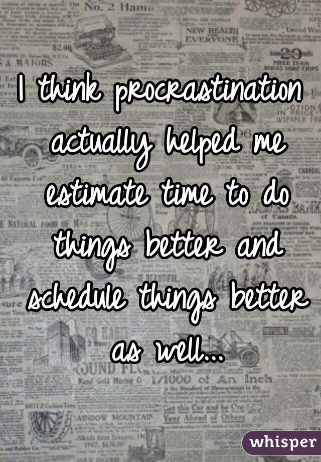 I think procrastination actually helped me estimate time to do things better and schedule things better as well...