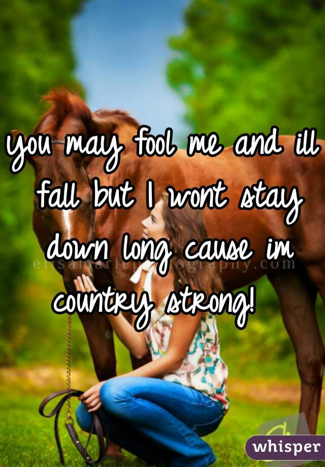 you may fool me and ill fall but I wont stay down long cause im country strong!