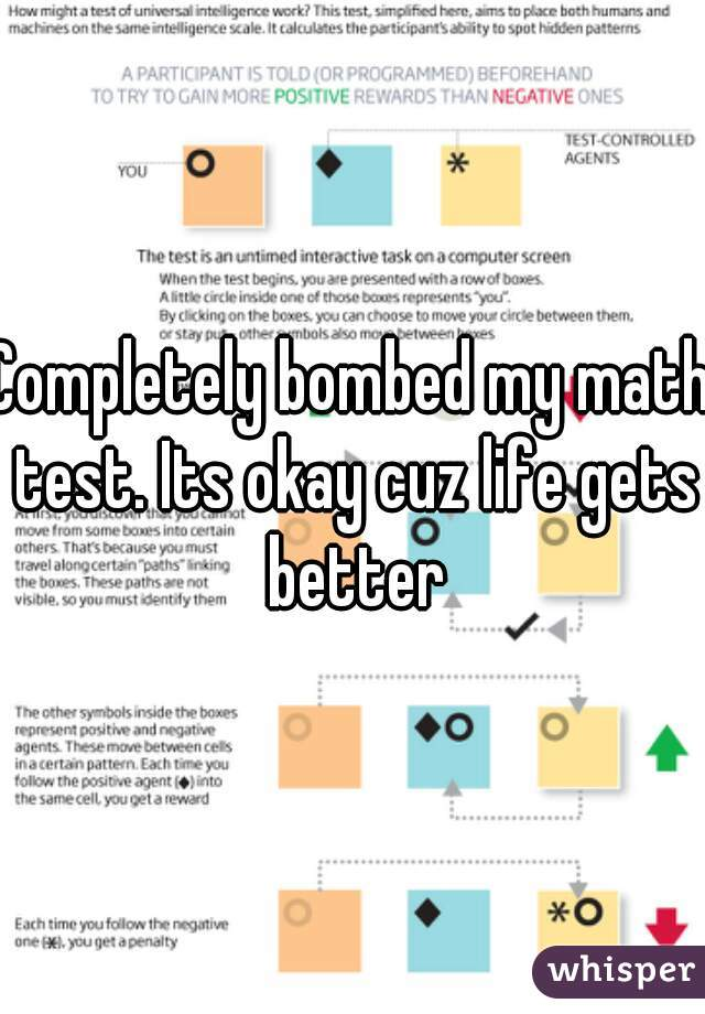Completely bombed my math test. Its okay cuz life gets better
