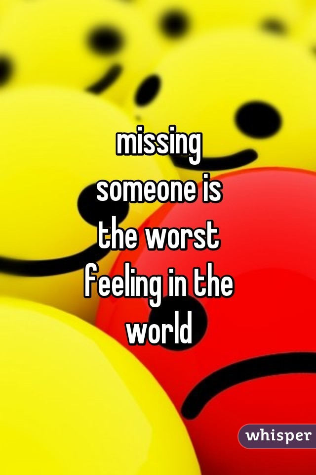 missing someone is the worst feeling in the world