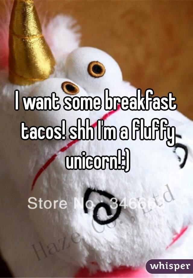 I want some breakfast tacos! shh I'm a fluffy unicorn!:)