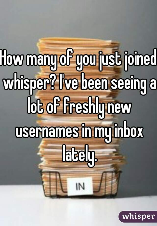 How many of you just joined whisper? I've been seeing a lot of freshly new usernames in my inbox lately.