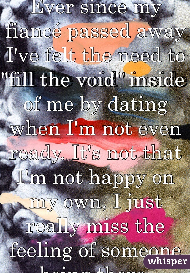 """Ever since my fiancé passed away I've felt the need to """"fill the void"""" inside of me by dating when I'm not even ready. It's not that I'm not happy on my own, I just really miss the feeling of someone being there."""