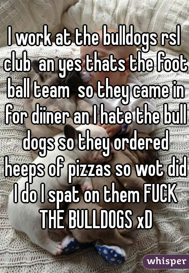 I work at the bulldogs rsl club  an yes thats the foot ball team  so they came in for diiner an I hate the bull dogs so they ordered heeps of pizzas so wot did I do I spat on them FUCK THE BULLDOGS xD