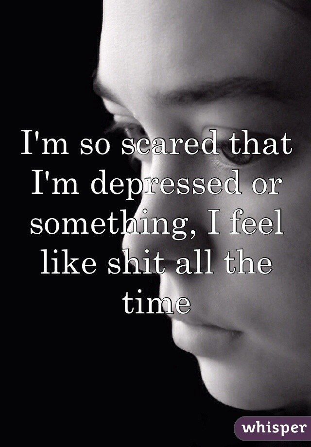 I'm so scared that I'm depressed or something, I feel like shit all the time