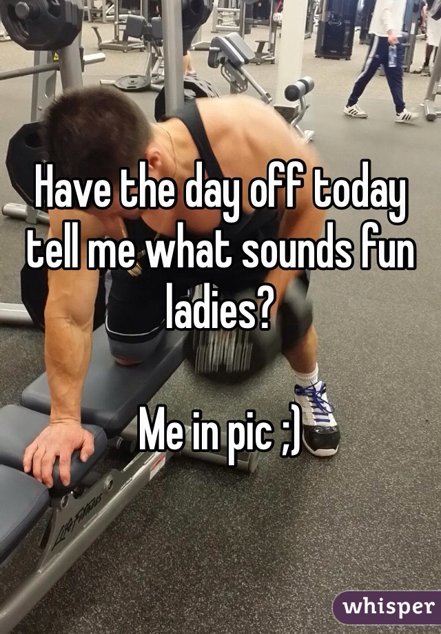 Have the day off today tell me what sounds fun ladies?   Me in pic ;)