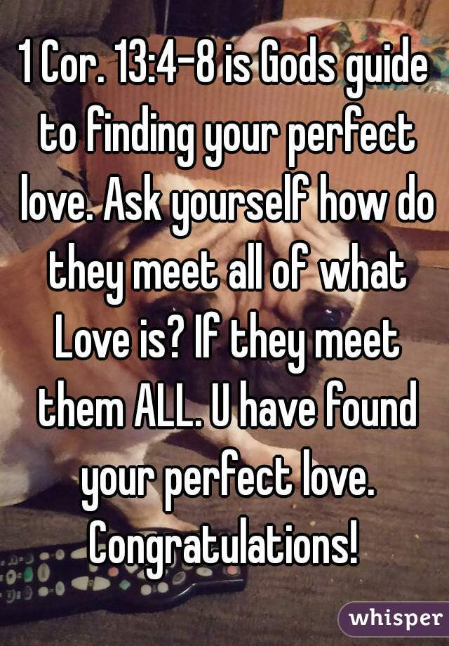 1 Cor. 13:4-8 is Gods guide to finding your perfect love. Ask yourself how do they meet all of what Love is? If they meet them ALL. U have found your perfect love. Congratulations!