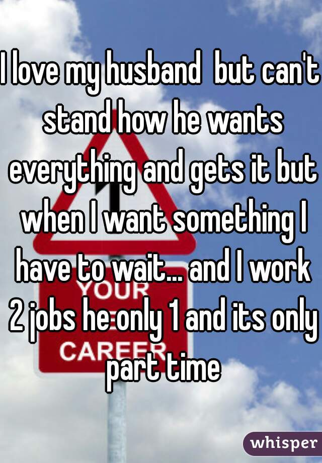 I love my husband  but can't stand how he wants everything and gets it but when I want something I have to wait... and I work 2 jobs he only 1 and its only part time
