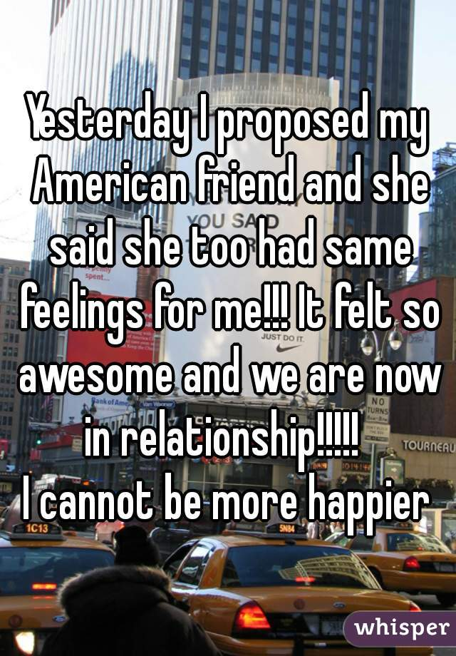 Yesterday I proposed my American friend and she said she too had same feelings for me!!! It felt so awesome and we are now in relationship!!!!!   I cannot be more happier