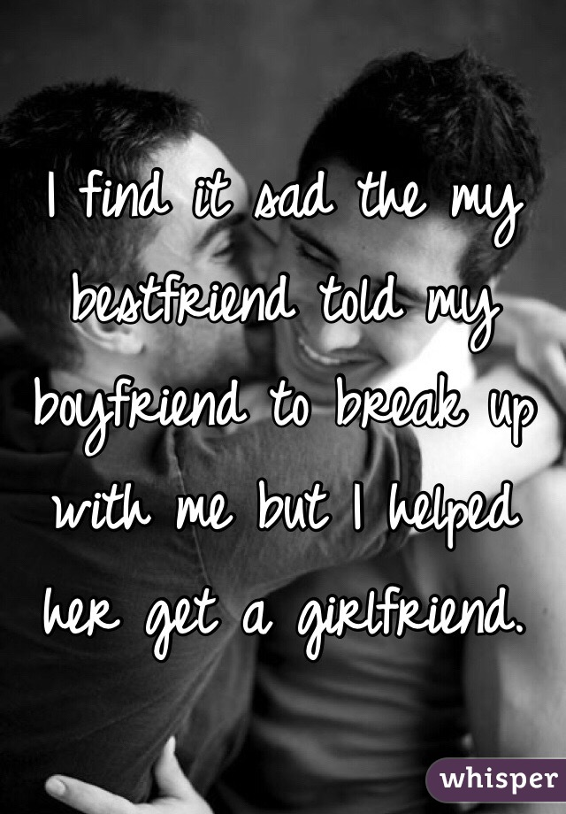 I find it sad the my bestfriend told my boyfriend to break up with me but I helped her get a girlfriend.