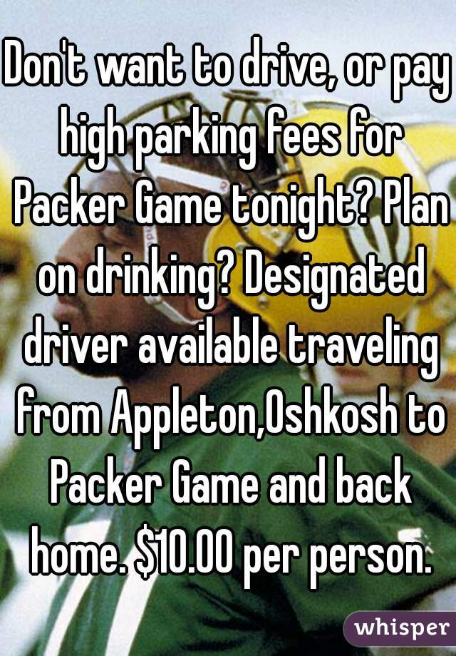 Don't want to drive, or pay high parking fees for Packer Game tonight? Plan on drinking? Designated driver available traveling from Appleton,Oshkosh to Packer Game and back home. $10.00 per person.