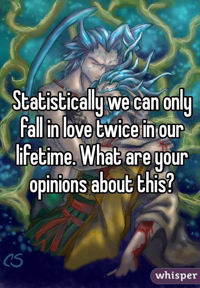 Statistically we can only fall in love twice in our lifetime. What are your opinions about this?