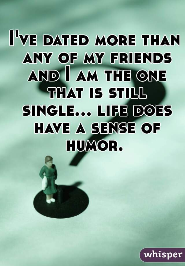 I've dated more than any of my friends and I am the one that is still single... life does have a sense of humor.
