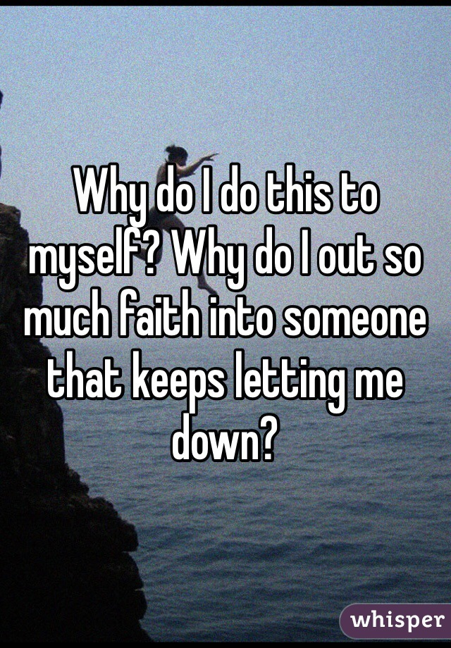 Why do I do this to myself? Why do I out so much faith into someone that keeps letting me down?
