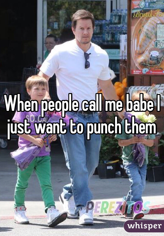When people call me babe I just want to punch them