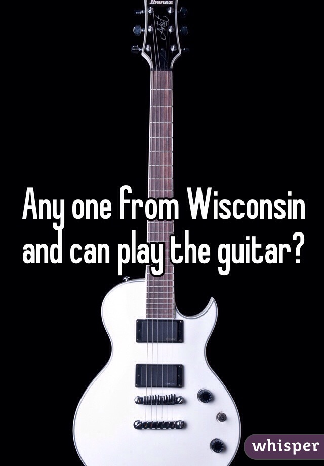 Any one from Wisconsin and can play the guitar?