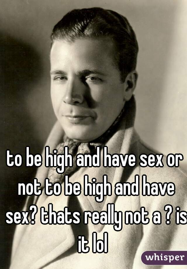 to be high and have sex or not to be high and have sex? thats really not a ? is it lol