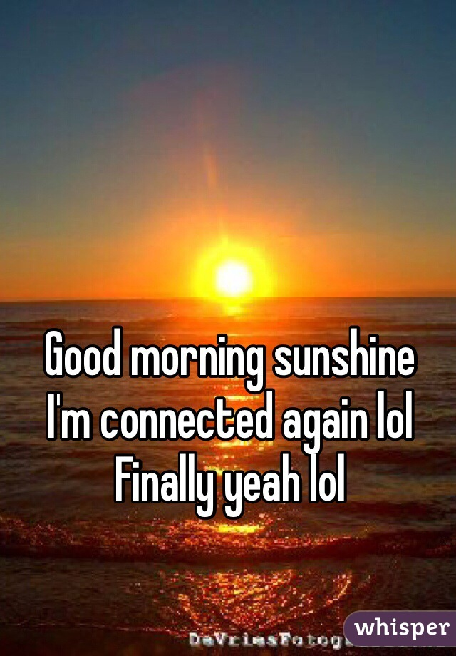 Good morning sunshine  I'm connected again lol  Finally yeah lol