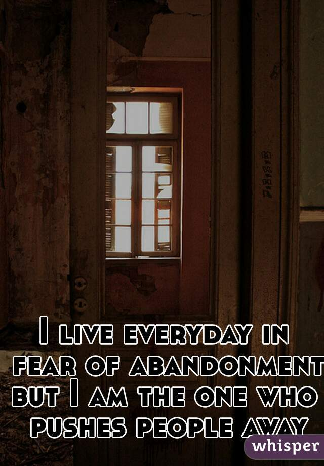 I live everyday in fear of abandonment        but I am the one who pushes people away