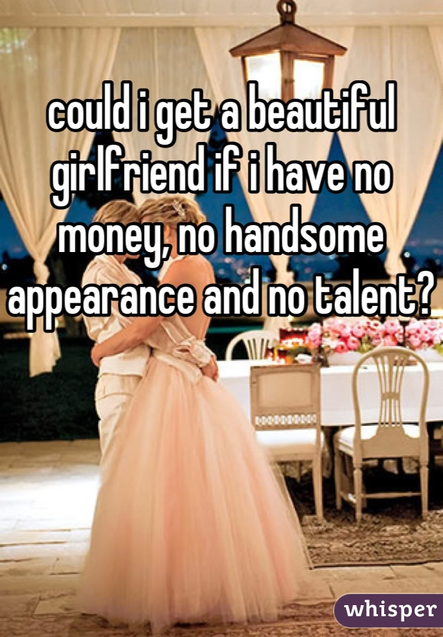could i get a beautiful girlfriend if i have no money, no handsome appearance and no talent?