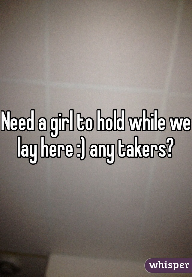 Need a girl to hold while we lay here :) any takers?