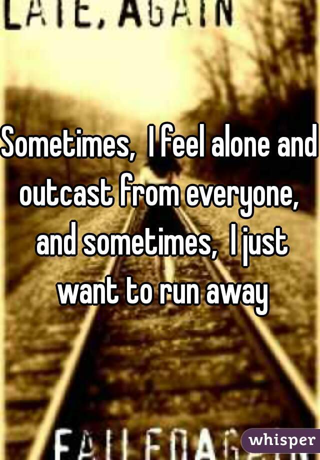 Sometimes,  I feel alone and outcast from everyone,  and sometimes,  I just want to run away