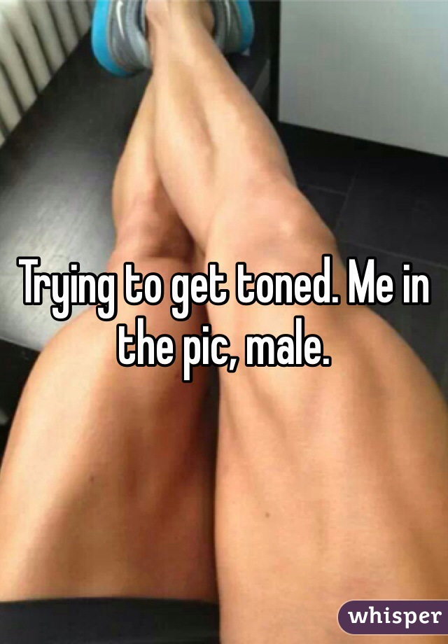 Trying to get toned. Me in the pic, male.