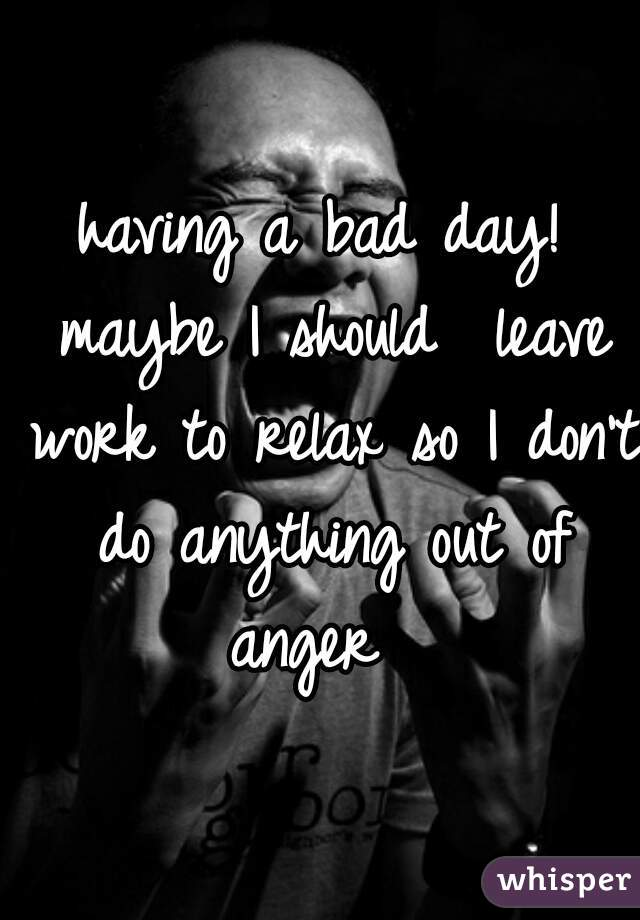having a bad day! maybe I should  leave work to relax so I don't do anything out of anger