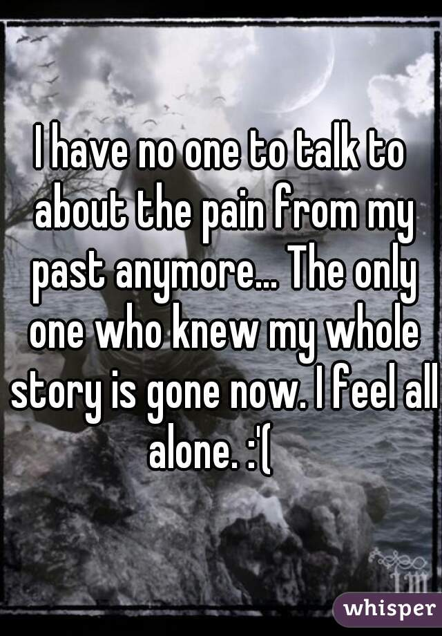 I have no one to talk to about the pain from my past anymore... The only one who knew my whole story is gone now. I feel all alone. :'(