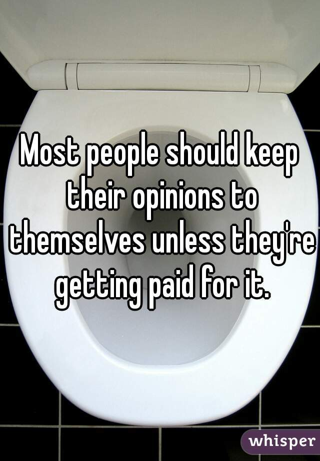 Most people should keep their opinions to themselves unless they're getting paid for it.