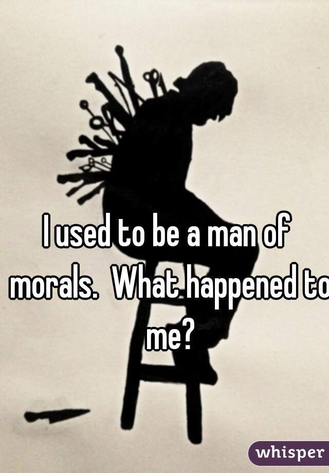 I used to be a man of morals.  What happened to me?