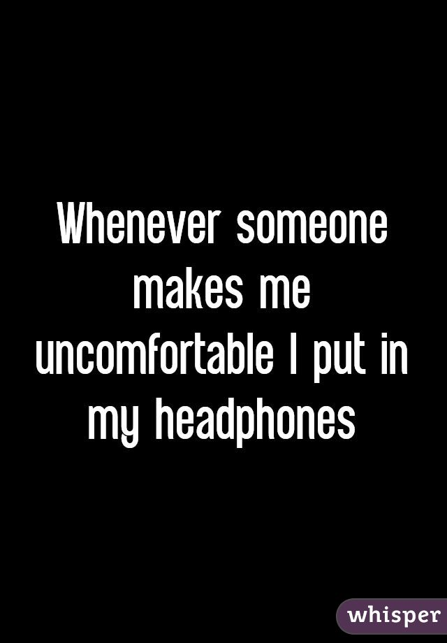Whenever someone makes me uncomfortable I put in my headphones