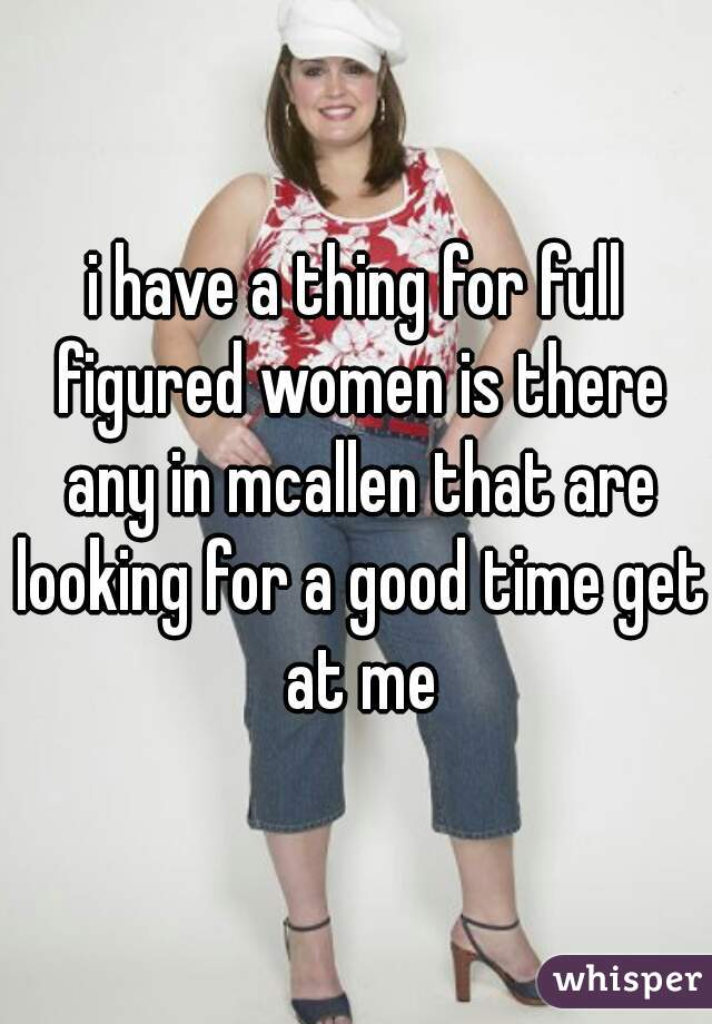 i have a thing for full figured women is there any in mcallen that are looking for a good time get at me