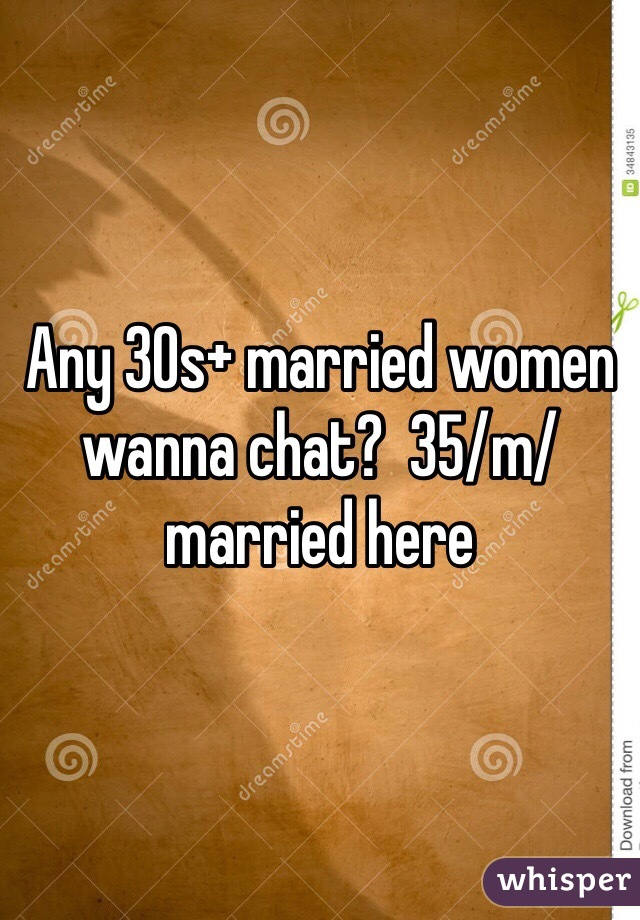 Any 30s+ married women wanna chat?  35/m/married here